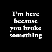 I'm here because you broke something.